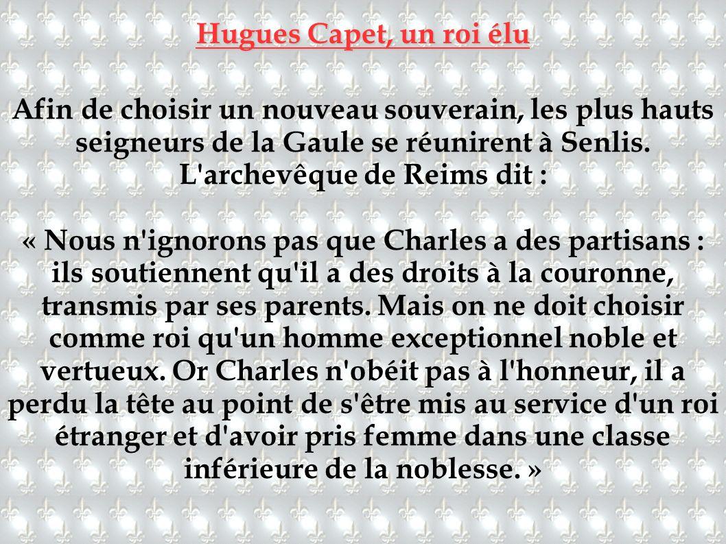 Hugues Capet, un roi élu Afin de choisir un nouveau souverain, les plus hauts seigneurs de la Gaule se réunirent à Senlis. L'archevêque de Reims dit :