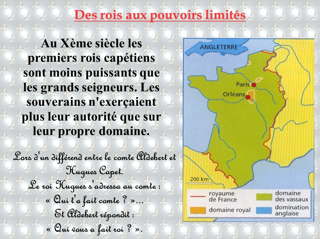 Des rois aux pouvoirs limités Au Xème siècle les premiers rois capétiens sont moins puissants que les grands seigneurs. Les souverains n'exerçaient pl