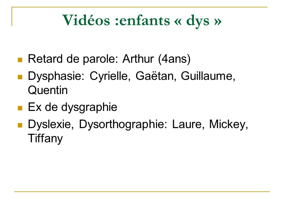 Vidéos :enfants « dys » Retard de parole: Arthur (4ans) Dysphasie: Cyrielle, Gaëtan, Guillaume, Quentin Ex de dysgraphie Dyslexie, Dysorthographie: La