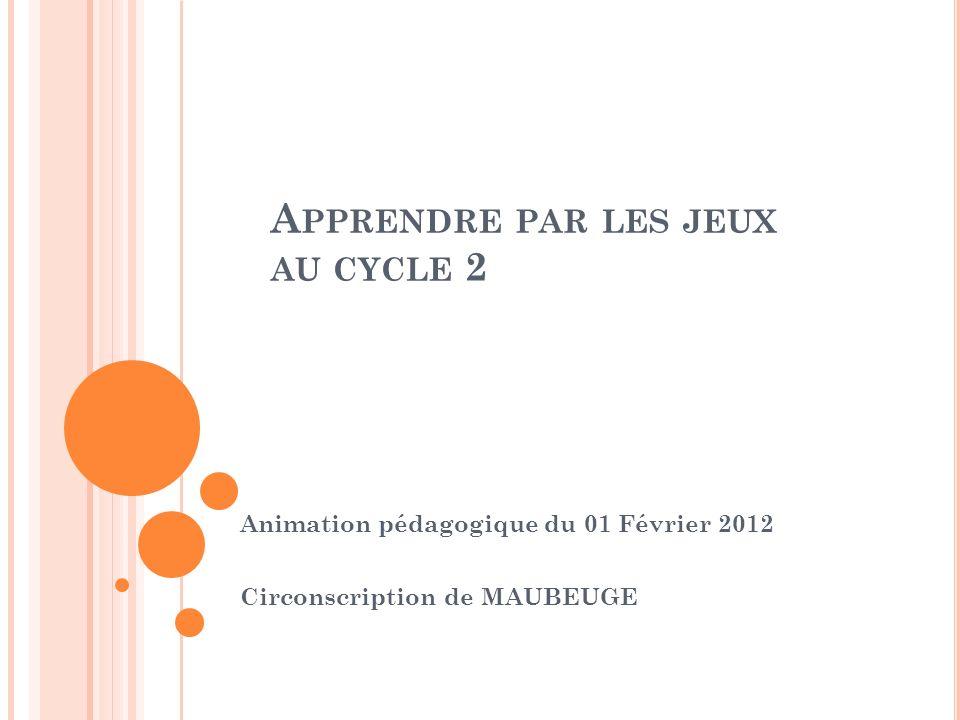 A PPRENDRE PAR LES JEUX AU CYCLE 2 Animation pédagogique du 01 Février 2012 Circonscription de MAUBEUGE
