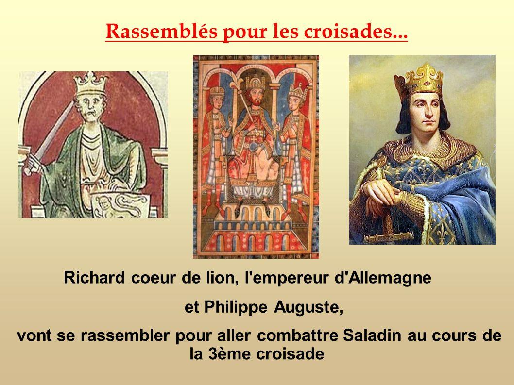 Rassemblés pour les croisades... et Philippe Auguste, Richard coeur de lion, l'empereur d'Allemagne vont se rassembler pour aller combattre Saladin au