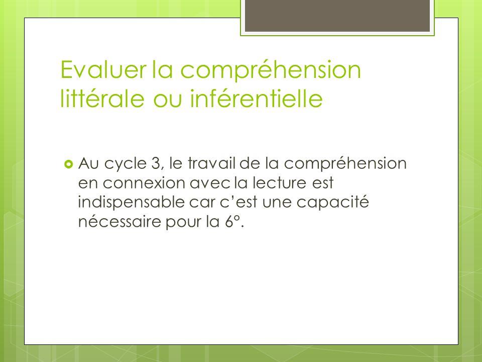 Evaluer la compréhension littérale ou inférentielle Au cycle 3, le travail de la compréhension en connexion avec la lecture est indispensable car cest une capacité nécessaire pour la 6°.