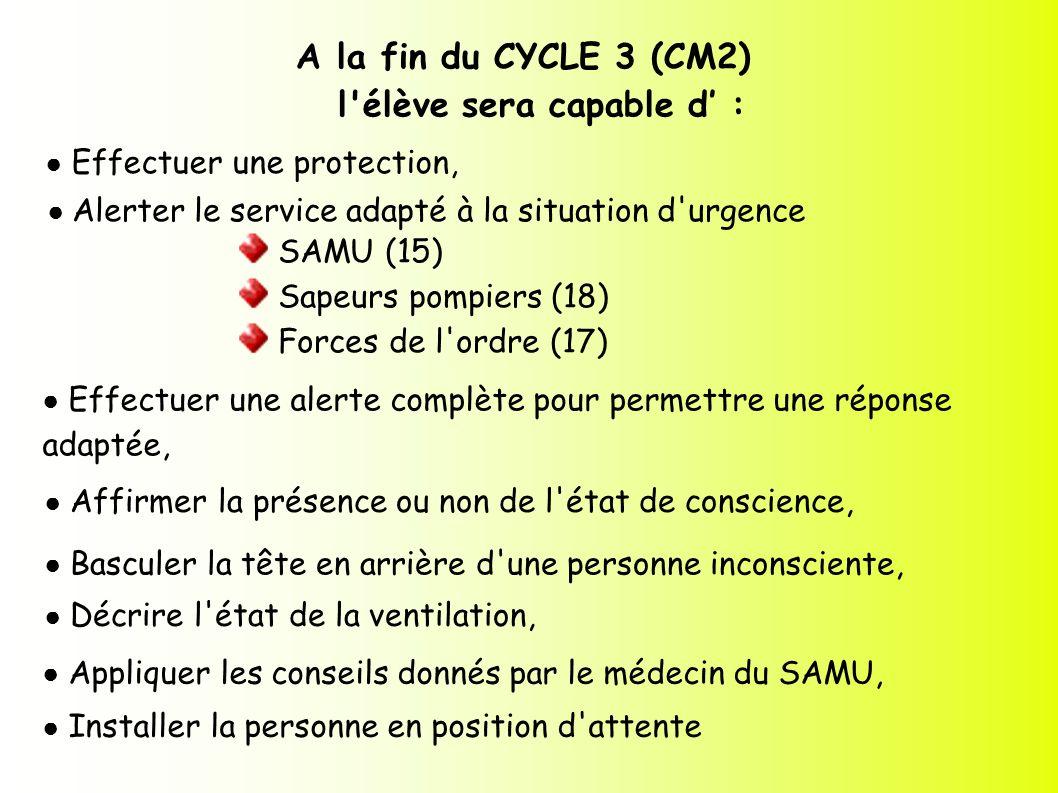 A la fin du CYCLE 3 (CM2) l'élève sera capable d : Effectuer une protection, Alerter le service adapté à la situation d'urgence SAMU (15) Sapeurs pomp
