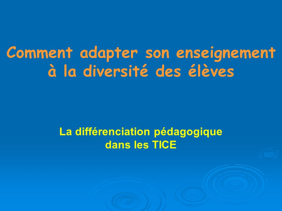 Comment adapter son enseignement à la diversité des élèves La différenciation pédagogique dans les TICE