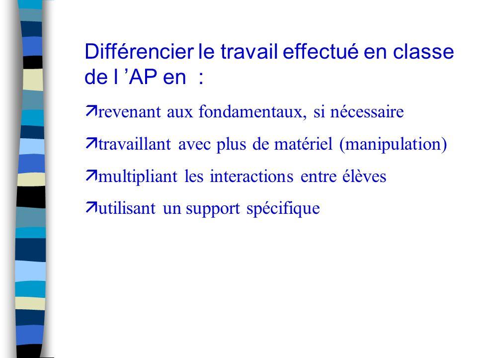 Différencier le travail effectué en classe de l AP en : ä revenant aux fondamentaux, si nécessaire ä travaillant avec plus de matériel (manipulation) ä multipliant les interactions entre élèves ä utilisant un support spécifique