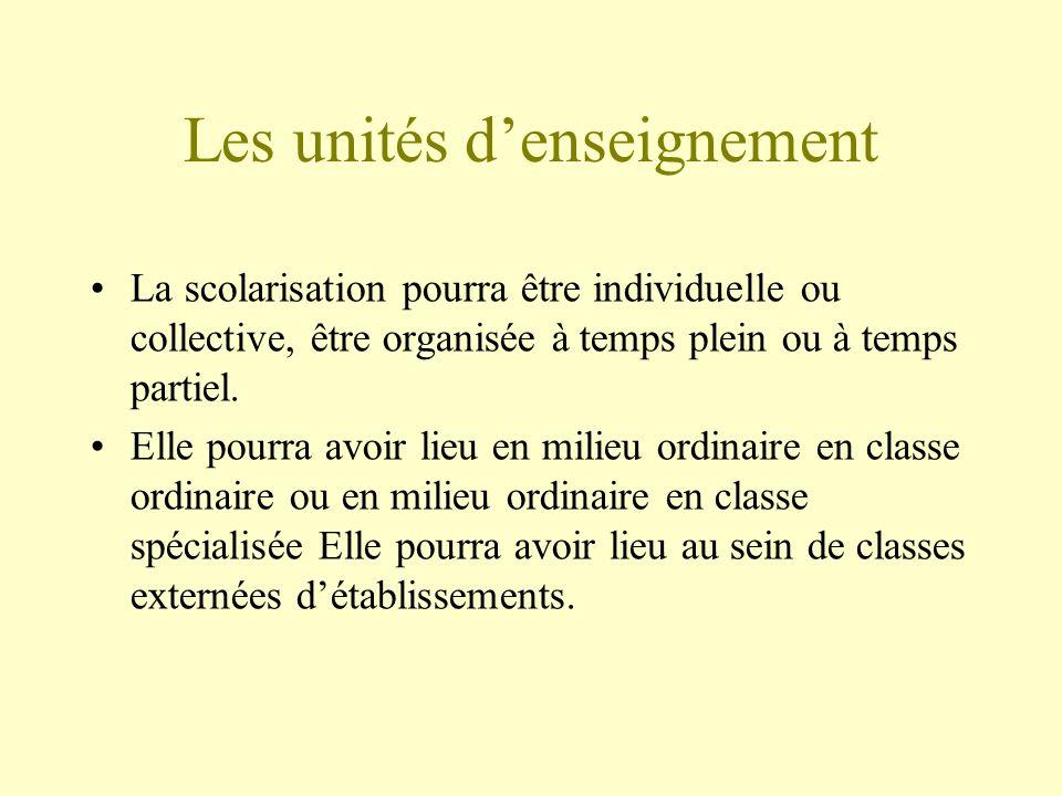 Les unités denseignement La scolarisation pourra être individuelle ou collective, être organisée à temps plein ou à temps partiel. Elle pourra avoir l