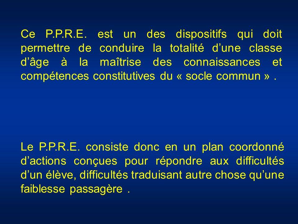 Ce P.P.R.E. est un des dispositifs qui doit permettre de conduire la totalité dune classe dâge à la maîtrise des connaissances et compétences constitu