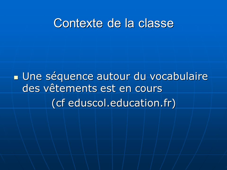 Contexte de la classe Une séquence autour du vocabulaire des vêtements est en cours Une séquence autour du vocabulaire des vêtements est en cours (cf eduscol.education.fr)
