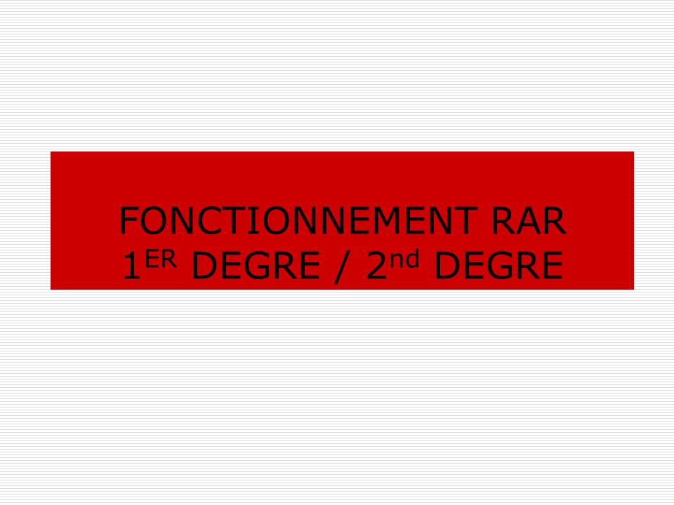 FONCTIONNEMENT RAR 1 ER DEGRE / 2 nd DEGRE