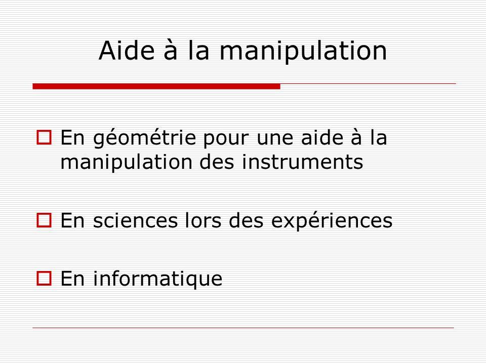 Aide à la manipulation En géométrie pour une aide à la manipulation des instruments En sciences lors des expériences En informatique