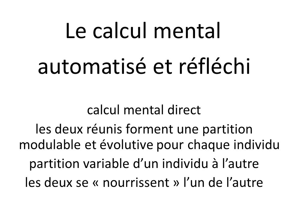 Le calcul mental automatisé et réfléchi calcul mental direct les deux réunis forment une partition modulable et évolutive pour chaque individu partiti