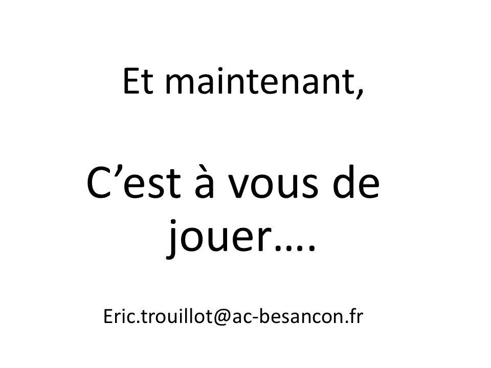 Et maintenant, Cest à vous de jouer…. Eric.trouillot@ac-besancon.fr