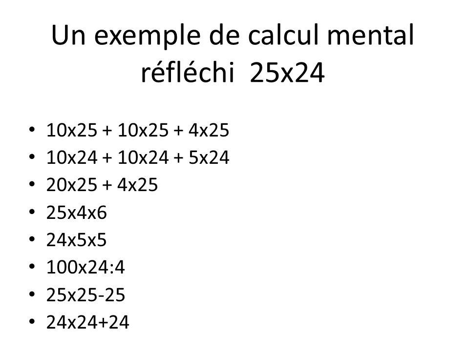 Un exemple de calcul mental réfléchi 25x24 10x25 + 10x25 + 4x25 10x24 + 10x24 + 5x24 20x25 + 4x25 25x4x6 24x5x5 100x24:4 25x25-25 24x24+24