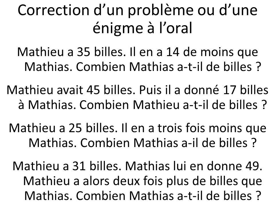 Correction dun problème ou dune énigme à loral Mathieu a 35 billes. Il en a 14 de moins que Mathias. Combien Mathias a-t-il de billes ? Mathieu avait