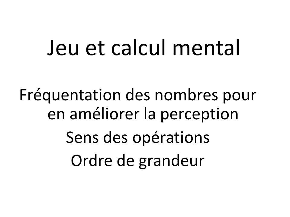 Jeu et calcul mental Fréquentation des nombres pour en améliorer la perception Sens des opérations Ordre de grandeur