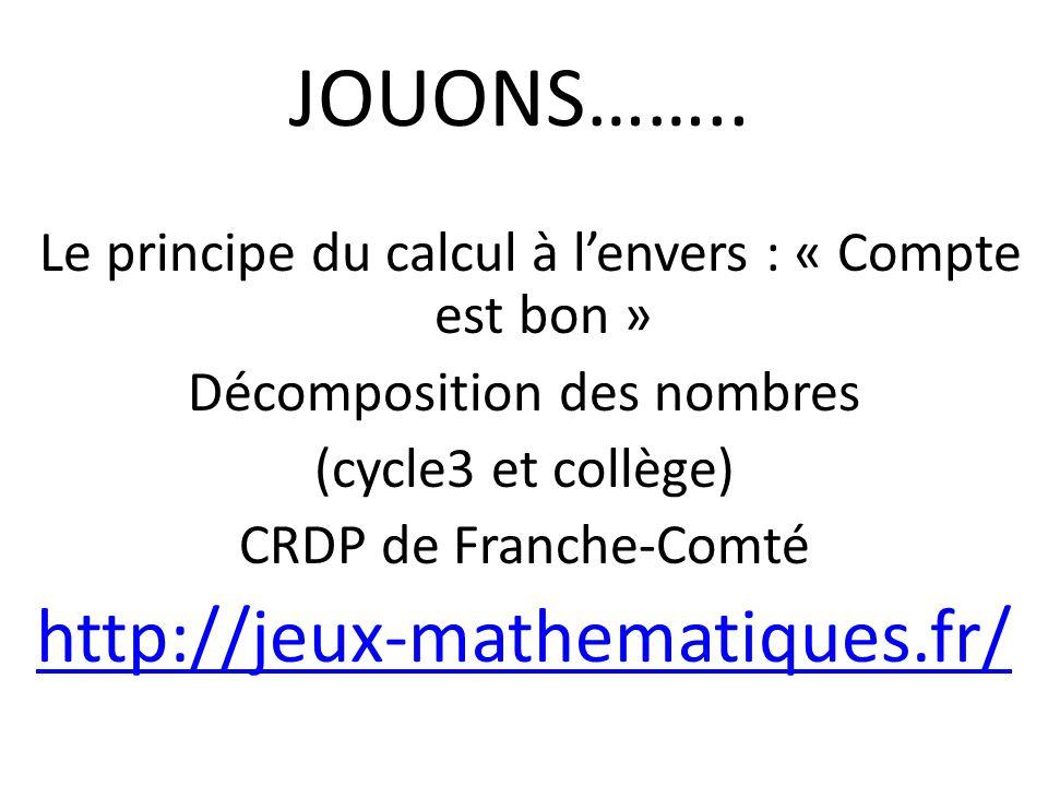 JOUONS…….. Le principe du calcul à lenvers : « Compte est bon » Décomposition des nombres (cycle3 et collège) CRDP de Franche-Comté http://jeux-mathem