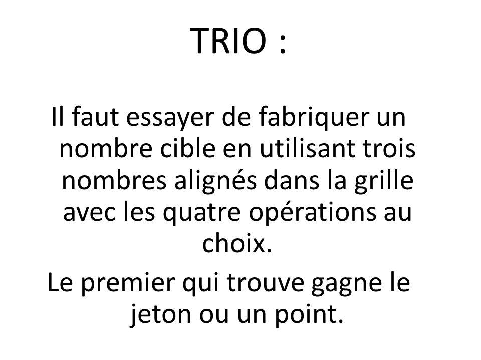 TRIO : Il faut essayer de fabriquer un nombre cible en utilisant trois nombres alignés dans la grille avec les quatre opérations au choix. Le premier
