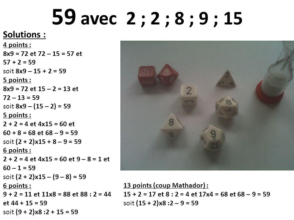 Solutions : 4 points : 8x9 = 72 et 72 – 15 = 57 et 57 + 2 = 59 soit 8x9 – 15 + 2 = 59 5 points : 8x9 = 72 et 15 – 2 = 13 et 72 – 13 = 59 soit 8x9 – (1