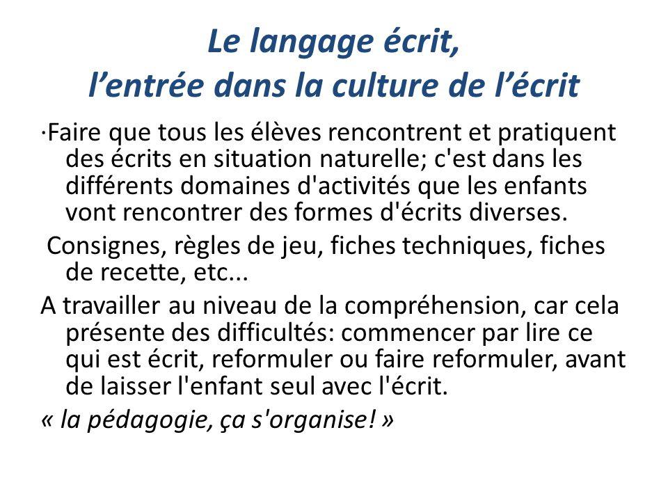 Le langage écrit, lentrée dans la culture de lécrit ·Faire que tous les élèves rencontrent et pratiquent des écrits en situation naturelle; c'est dans