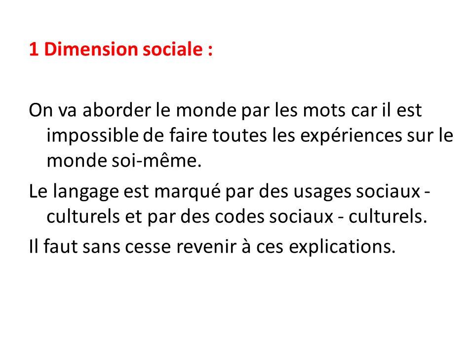 1 Dimension sociale : On va aborder le monde par les mots car il est impossible de faire toutes les expériences sur le monde soi-même. Le langage est