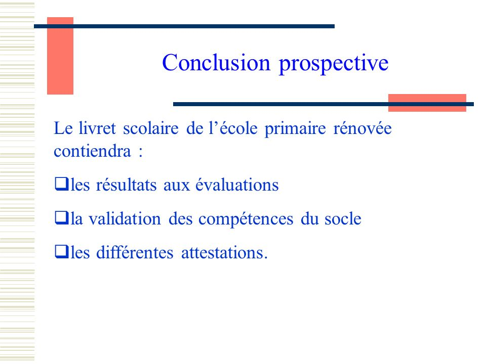 Conclusion prospective Le livret scolaire de lécole primaire rénovée contiendra : les résultats aux évaluations la validation des compétences du socle les différentes attestations.