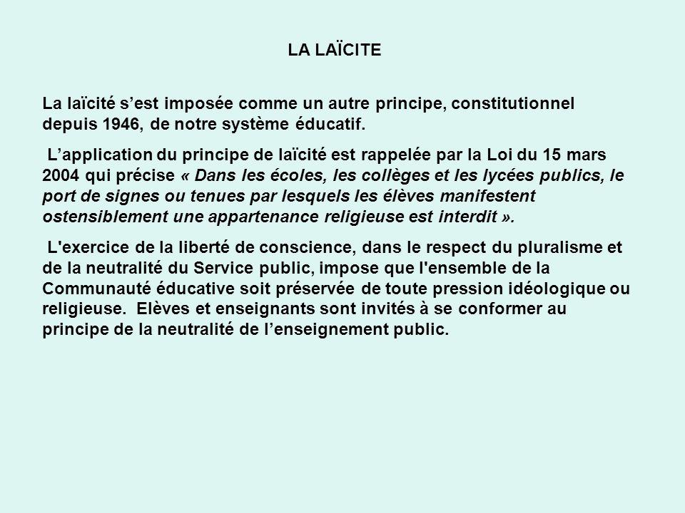 LA LAÏCITE La laïcité sest imposée comme un autre principe, constitutionnel depuis 1946, de notre système éducatif. Lapplication du principe de laïcit