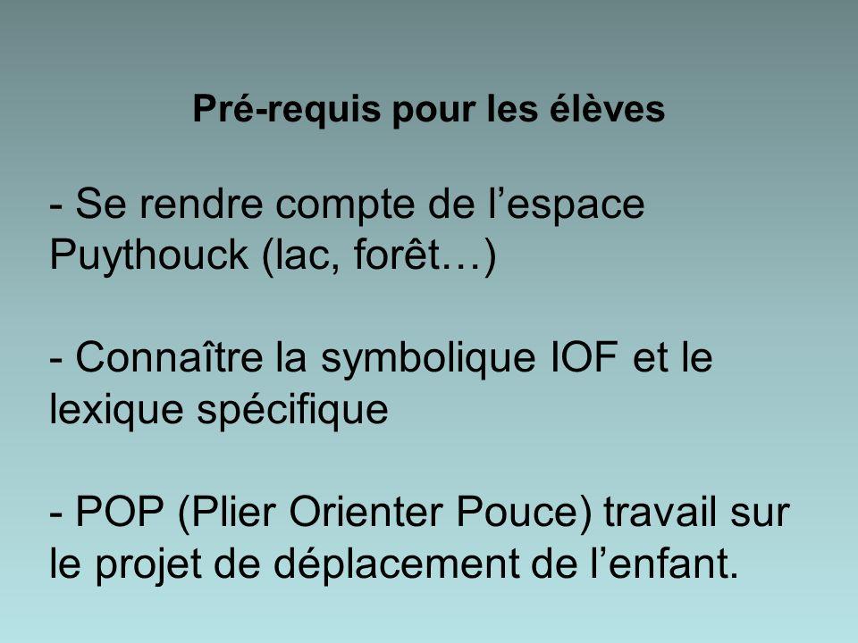 Pré-requis pour les élèves - Se rendre compte de lespace Puythouck (lac, forêt…) - Connaître la symbolique IOF et le lexique spécifique - POP (Plier O