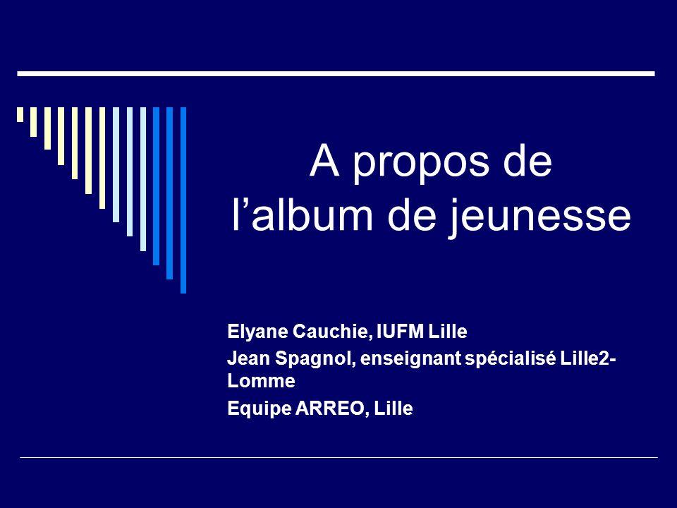 A propos de lalbum de jeunesse Elyane Cauchie, IUFM Lille Jean Spagnol, enseignant spécialisé Lille2- Lomme Equipe ARREO, Lille