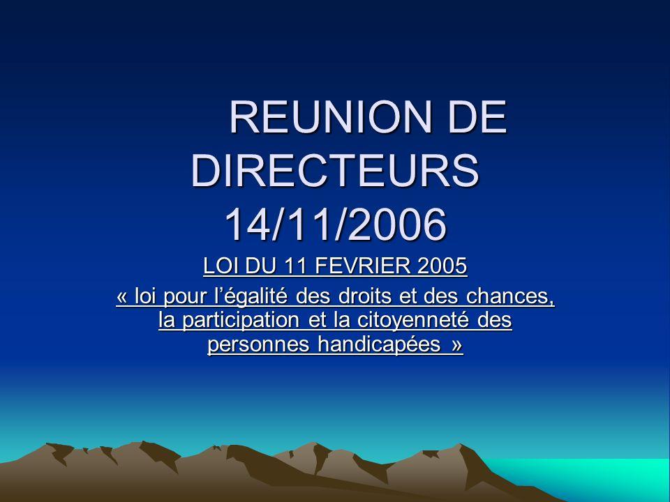 REUNION DE DIRECTEURS 14/11/2006 LOI DU 11 FEVRIER 2005 « loi pour légalité des droits et des chances, la participation et la citoyenneté des personne