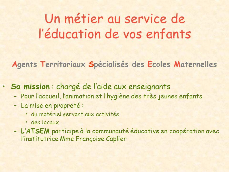 Un métier au service de léducation de vos enfants Agents Territoriaux Spécialisés des Ecoles Maternelles Sa mission : chargé de laide aux enseignants
