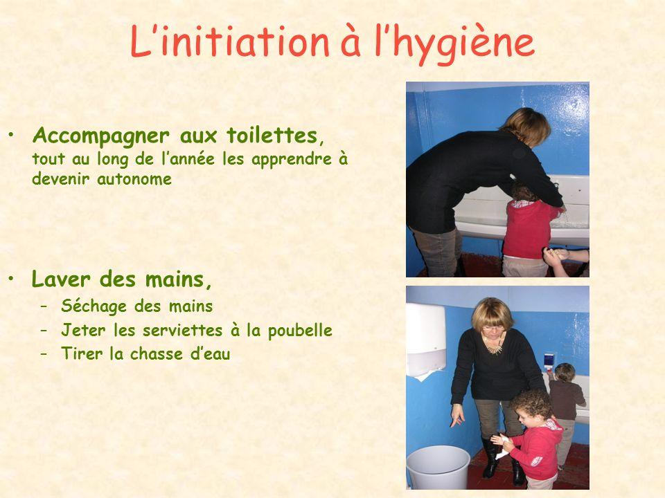 Linitiation à lhygiène Accompagner aux toilettes, tout au long de lannée les apprendre à devenir autonome Laver des mains, –Séchage des mains –Jeter l