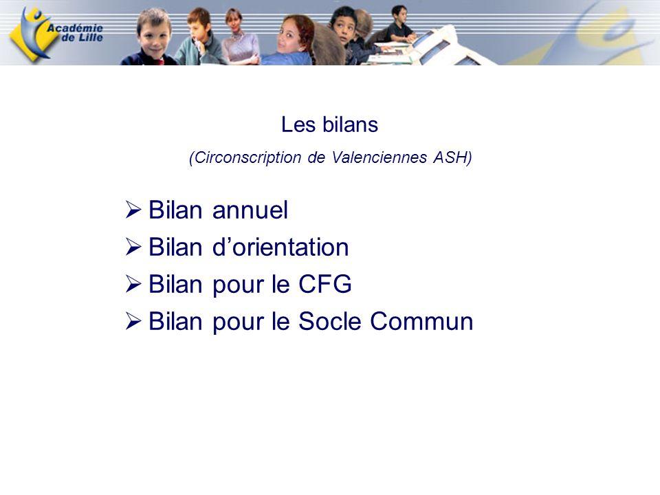 Les bilans (Circonscription de Valenciennes ASH) Bilan annuel Bilan dorientation Bilan pour le CFG Bilan pour le Socle Commun