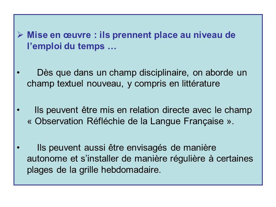 Mise en œuvre : ils prennent place au niveau de lemploi du temps … Dès que dans un champ disciplinaire, on aborde un champ textuel nouveau, y compris en littérature Ils peuvent être mis en relation directe avec le champ « Observation Réfléchie de la Langue Française ».