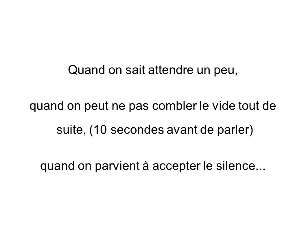 Quand on sait attendre un peu, quand on peut ne pas combler le vide tout de suite, (10 secondes avant de parler) quand on parvient à accepter le silen