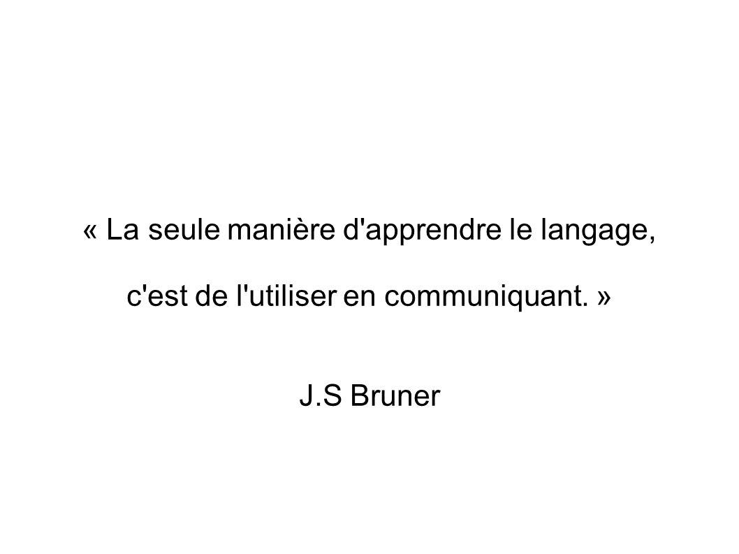 « La seule manière d'apprendre le langage, c'est de l'utiliser en communiquant. » J.S Bruner