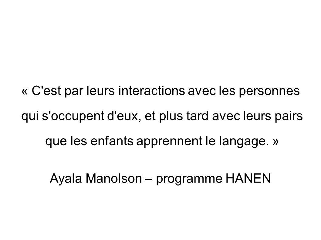 « C'est par leurs interactions avec les personnes qui s'occupent d'eux, et plus tard avec leurs pairs que les enfants apprennent le langage. » Ayala M