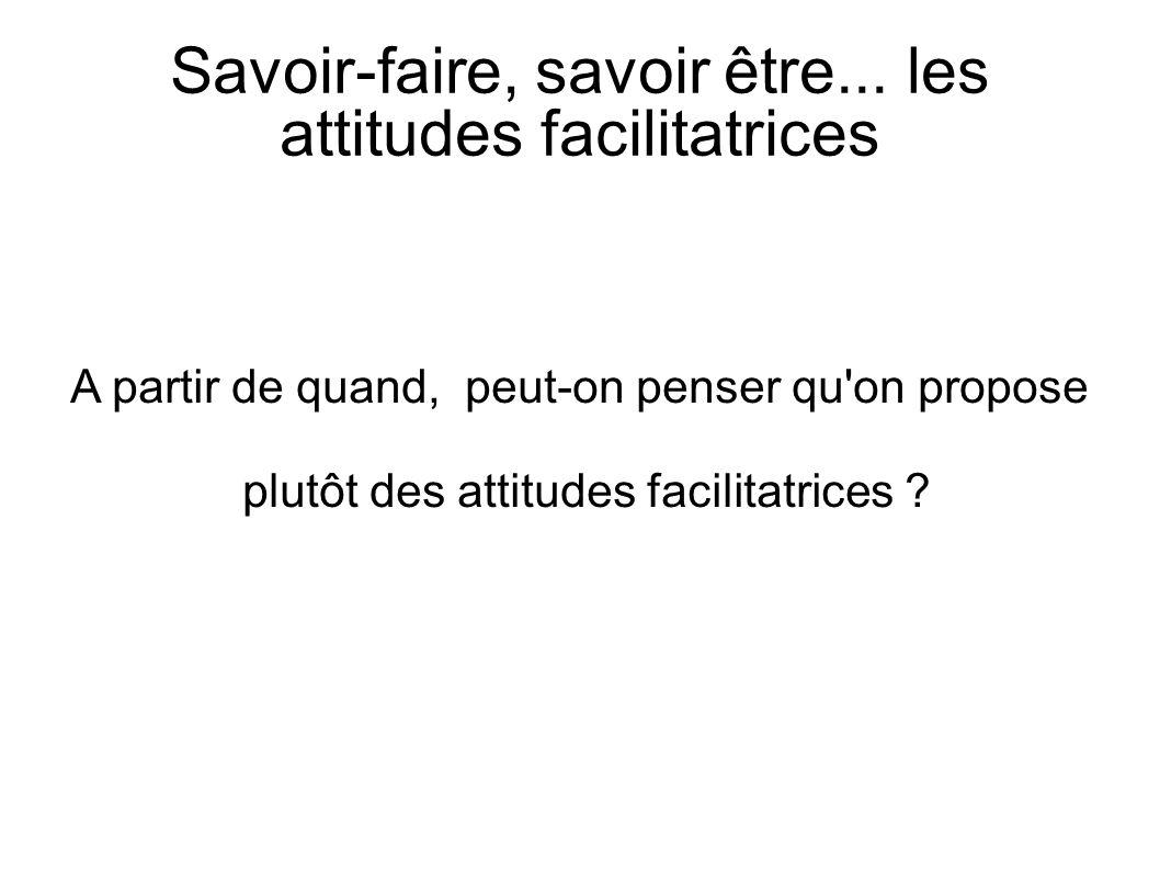A partir de quand, peut-on penser qu'on propose plutôt des attitudes facilitatrices ? Savoir-faire, savoir être... les attitudes facilitatrices
