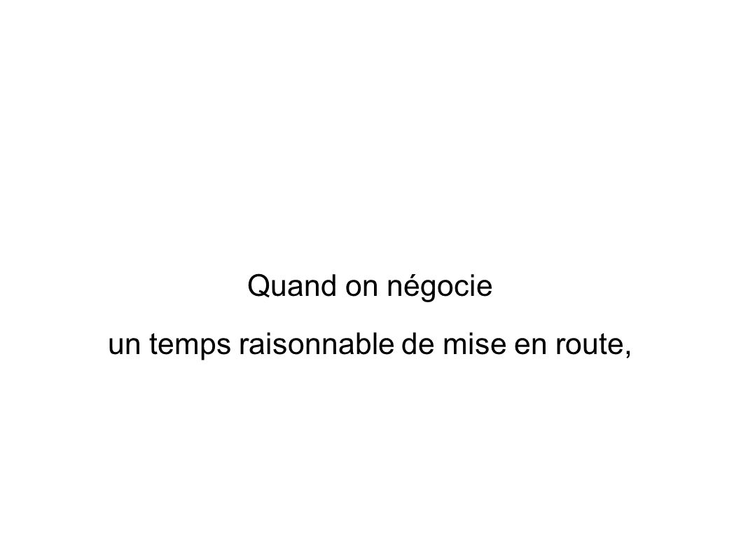 Quand on négocie un temps raisonnable de mise en route,