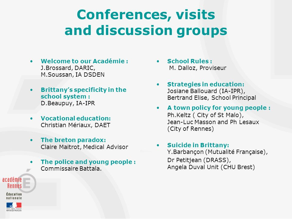 Conferences, visits and discussion groups Welcome to our Académie : J.Brossard, DARIC, M.Soussan, IA DSDEN Brittanys specificity in the school system : D.Beaupuy, IA-IPR Vocational education: Christian Mériaux, DAET The breton paradox: Claire Maitrot, Medical Advisor The police and young people : Commissaire Battala.