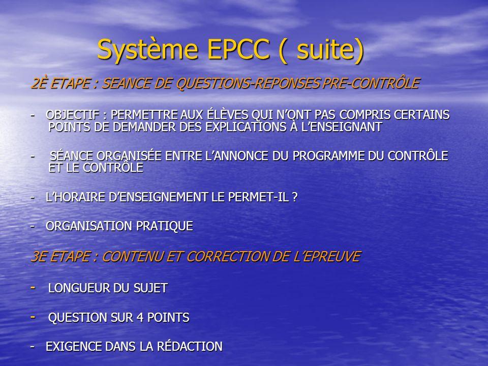 Système EPCC ( suite) Système EPCC ( suite) 2È ETAPE : SEANCE DE QUESTIONS-REPONSES PRE-CONTRÔLE - OBJECTIF : PERMETTRE AUX ÉLÈVES QUI NONT PAS COMPRIS CERTAINS POINTS DE DEMANDER DES EXPLICATIONS À LENSEIGNANT - SÉANCE ORGANISÉE ENTRE LANNONCE DU PROGRAMME DU CONTRÔLE ET LE CONTRÔLE - LHORAIRE DENSEIGNEMENT LE PERMET-IL .