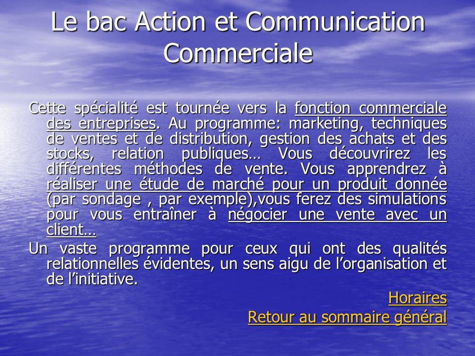 Le bac Action et Communication Commerciale Cette spécialité est tournée vers la fonction commerciale des entreprises. Au programme: marketing, techniq