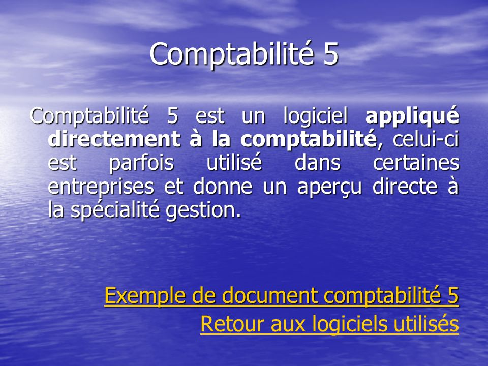 Comptabilité 5 Comptabilité 5 est un logiciel appliqué directement à la comptabilité, celui-ci est parfois utilisé dans certaines entreprises et donne