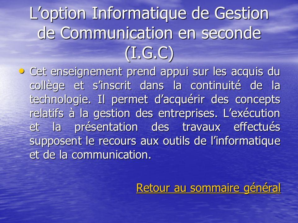 Loption Informatique de Gestion de Communication en seconde (I.G.C) Cet enseignement prend appui sur les acquis du collège et sinscrit dans la continu