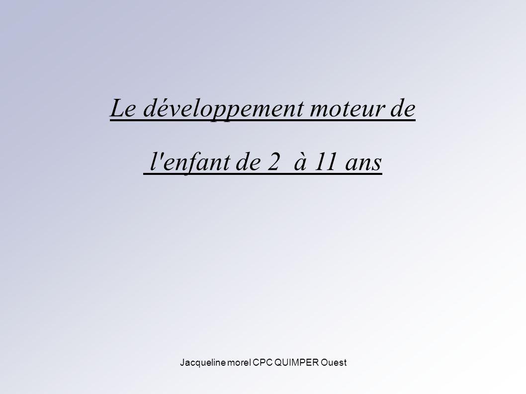Jacqueline morel CPC QUIMPER Ouest Le développement moteur de l'enfant de 2 à 11 ans