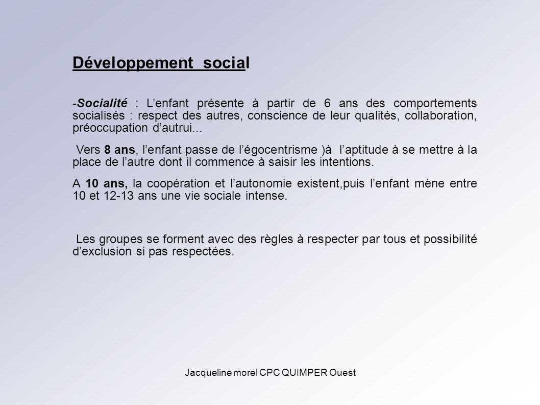 Jacqueline morel CPC QUIMPER Ouest Développement social -Socialité : Lenfant présente à partir de 6 ans des comportements socialisés : respect des aut