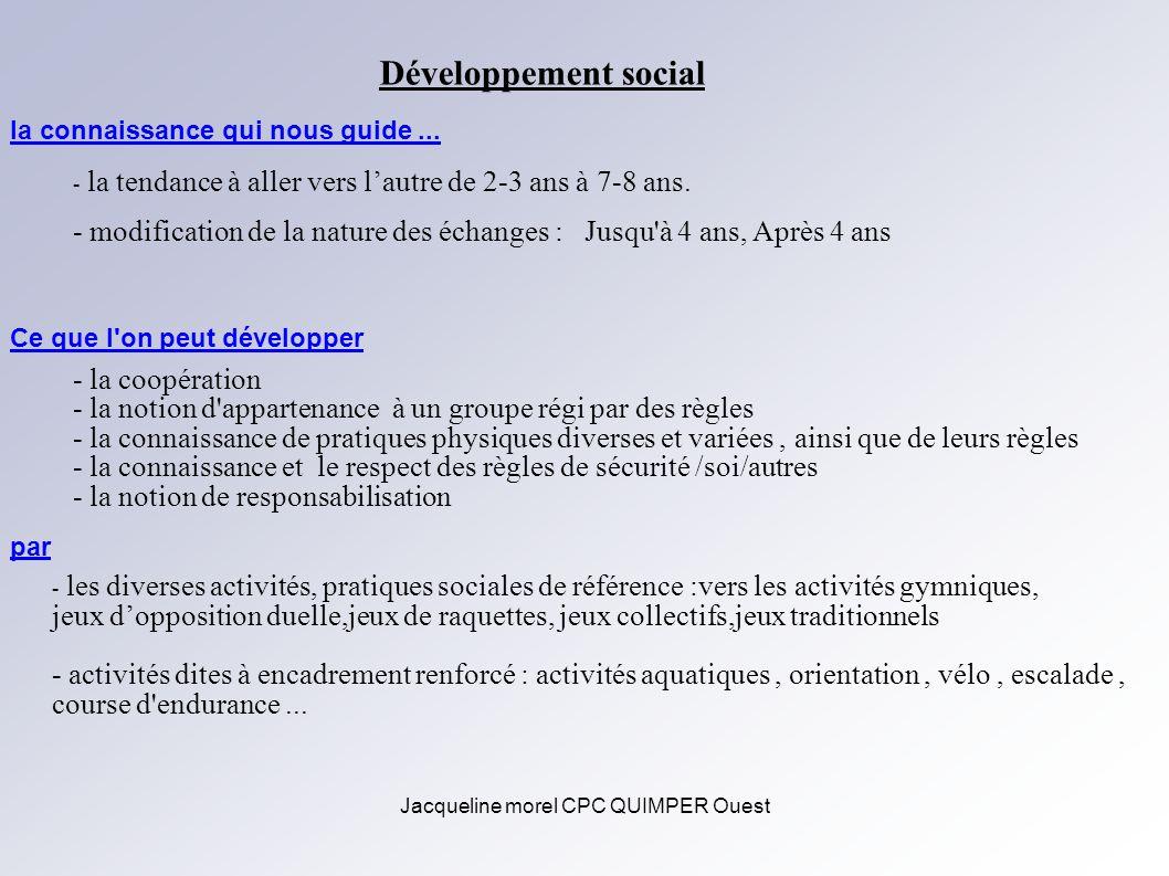 Jacqueline morel CPC QUIMPER Ouest Développement social la connaissance qui nous guide... - la tendance à aller vers lautre de 2-3 ans à 7-8 ans. - mo