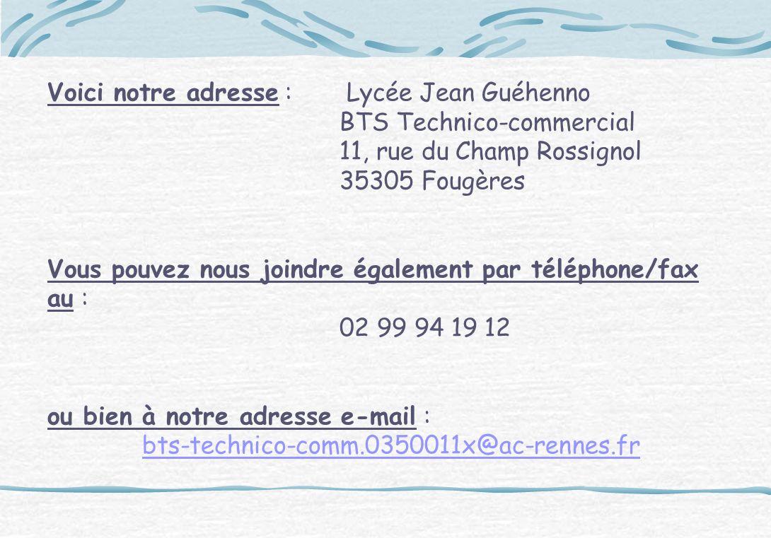 Voici notre adresse : Lycée Jean Guéhenno BTS Technico-commercial 11, rue du Champ Rossignol 35305 Fougères Vous pouvez nous joindre également par tél
