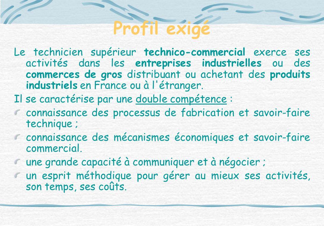 Profil exigé Le technicien supérieur technico-commercial exerce ses activités dans les entreprises industrielles ou des commerces de gros distribuant