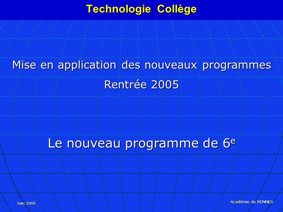 Juin 2005 Académie de RENNES Mise en application des nouveaux programmes Rentrée 2005 Le nouveau programme de 6 e Technologie Collège
