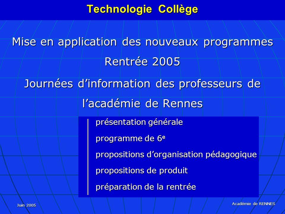 Juin 2005 Académie de RENNES Mise en application des nouveaux programmes Rentrée 2005 Journées dinformation des professeurs de lacadémie de Rennes présentation générale programme de 6 e propositions dorganisation pédagogique propositions de produit préparation de la rentrée Technologie Collège